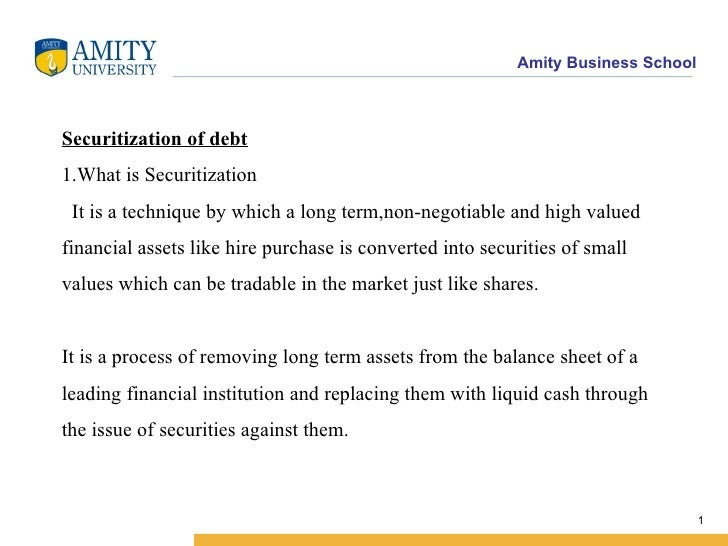 Securitization of debt 1.What is Securitization   It is a technique by which a long term,non-negotiable and high valued fi...