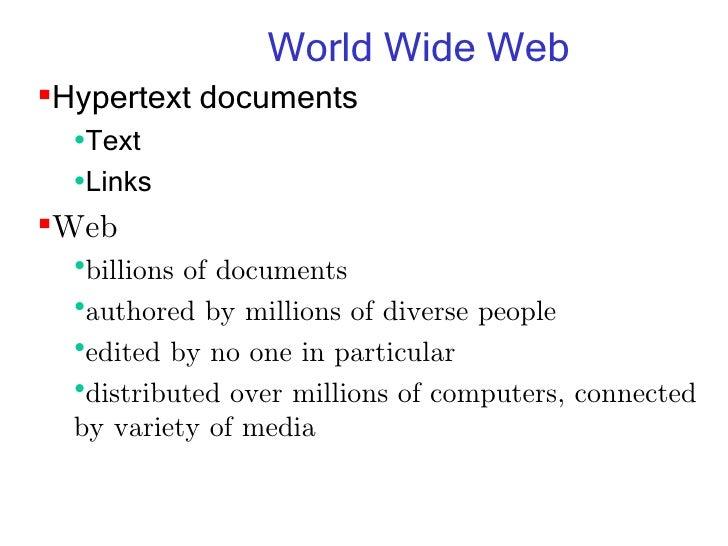 World Wide Web <ul><li>Hypertext documents </li></ul><ul><ul><li>Text </li></ul></ul><ul><ul><li>Links </li></ul></ul><ul>...