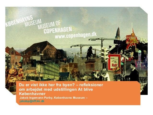 Du er vist ikke her fra byen? – refleksioner om arbejdet med udstillingen At blive Københavner Jakob Ingemann Parby, Køben...