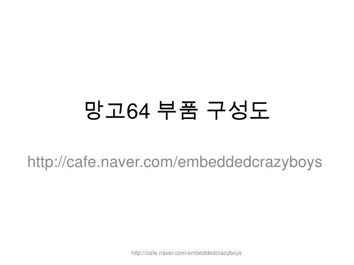 망고64 부품 구성도<br />http://cafe.naver.com/embeddedcrazyboys<br />http://cafe.naver.com/embeddedcrazyboys<br />