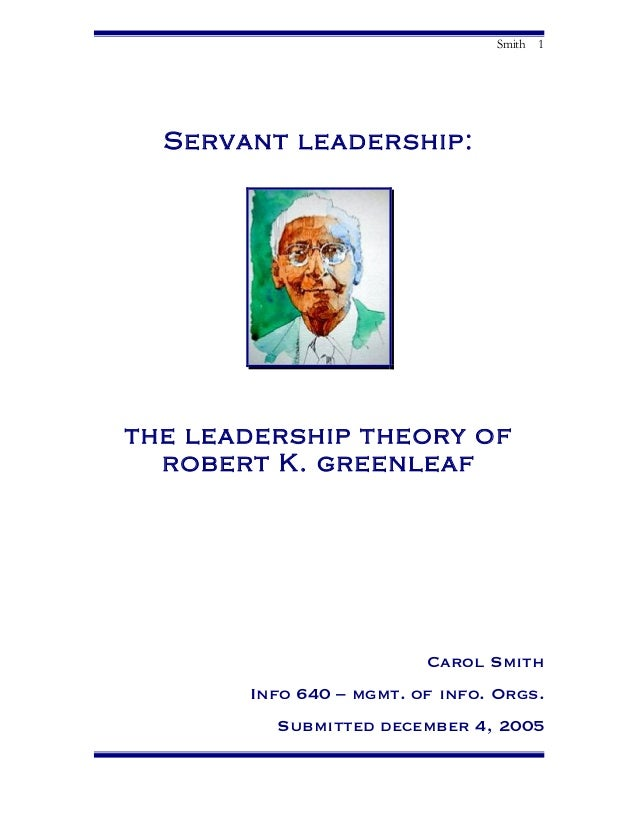 Smith 1 Servant leadership: the leadership theory of robert K. greenleaf Carol Smith Info 640 – mgmt. of info. Orgs. Submi...