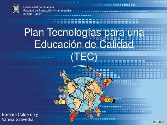 Plan Tecnologías para unaEducación de Calidad(TEC)Universidad de TarapacáFacultad de Educación y HumanidadesIquique - Chil...