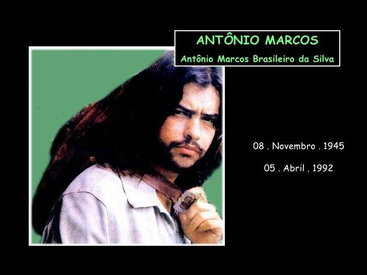 ANTÔNIO MARCOS Antônio Marcos Brasileiro da Silva 08 . Novembro . 1945 05 . Abril . 1992