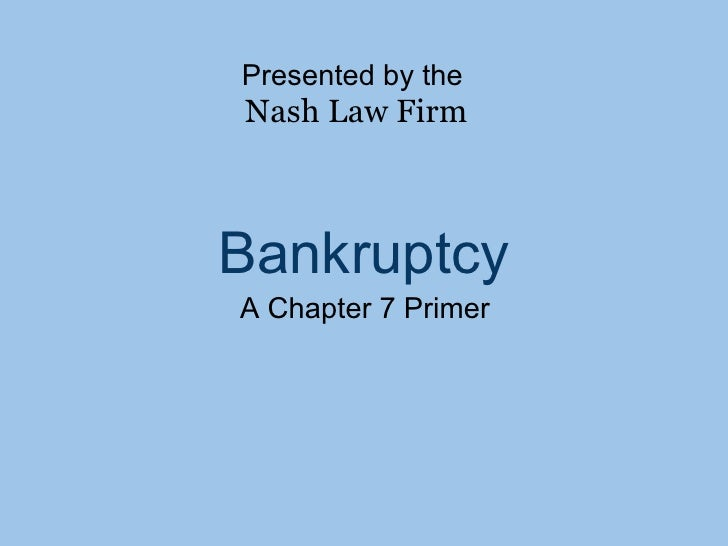 Bankruptcy A Chapter 7 Primer Presented by the Nash Law Firm