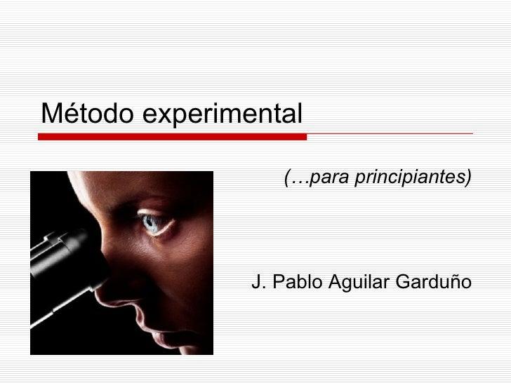 Método experimental (…para principiantes) J. Pablo Aguilar Garduño