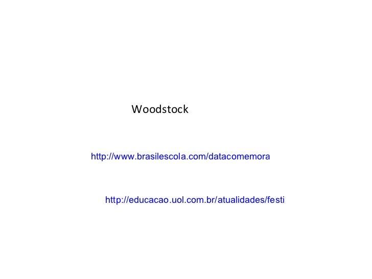 Woodstock http://www.brasilescola.com/datacomemorativas/woodstock-maior-dos-festivais.htm http://educacao.uol.com.br/atual...