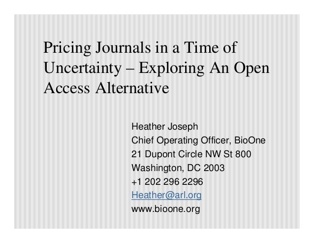 Pricing Journals in a Time ofUncertainty – Exploring An OpenAccess Alternative            Heather Joseph            Chief ...