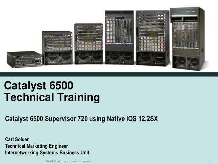 Catalyst 6500Technical TrainingCatalyst 6500 Supervisor 720 using Native IOS 12.2SXCarl SolderTechnical Marketing Engineer...
