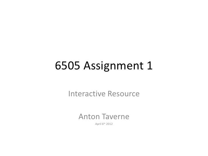 6505 Assignment 1  Interactive Resource    Anton Taverne         April 6th 2012