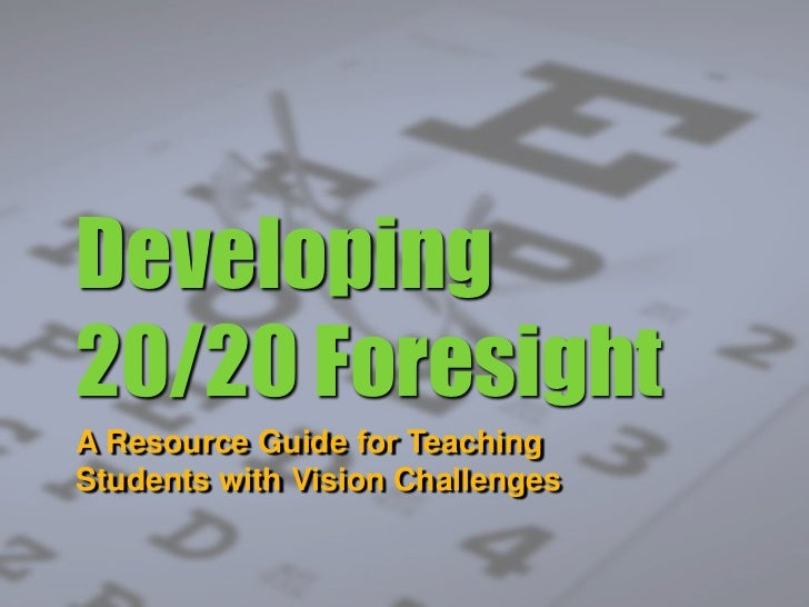Developing 20/20 Foresight<br />A Resource Guide for Teaching Students with Vision Challenges<br />
