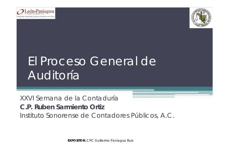 El Proceso General de  AuditoríaXXVI Semana de la ContaduríaC.P. Ruben Sarmiento OrtizInstituto Sonorense de Contadores Pú...