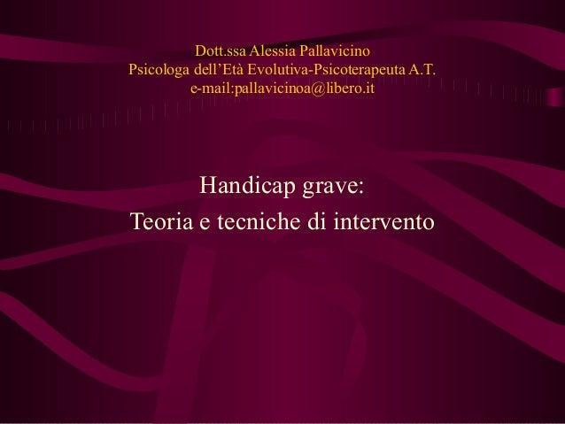 Dott.ssa Alessia Pallavicino Psicologa dell'Età Evolutiva-Psicoterapeuta A.T. e-mail:pallavicinoa@libero.it Handicap grave...