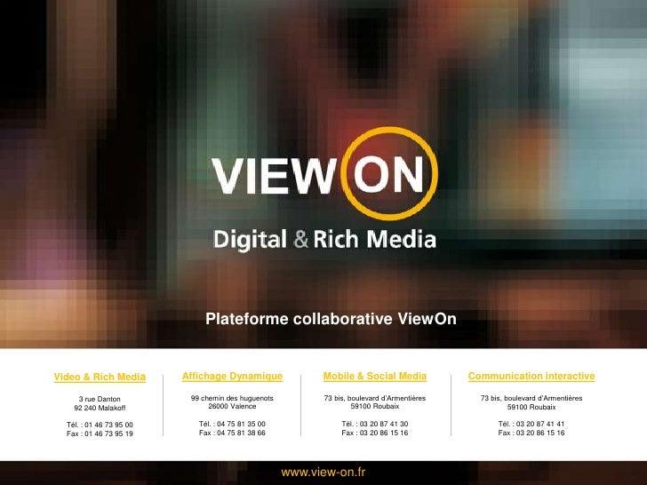 Plateforme collaborative ViewOn<br />Video & Rich Media<br />3 rue Danton <br />92 240 Malakoff<br />Tél. : 01 46 73 95 00...