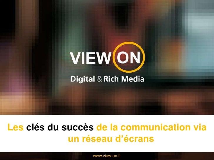 Les clés du succès de la communication via un réseau d'écrans<br />www.view-on.fr<br />
