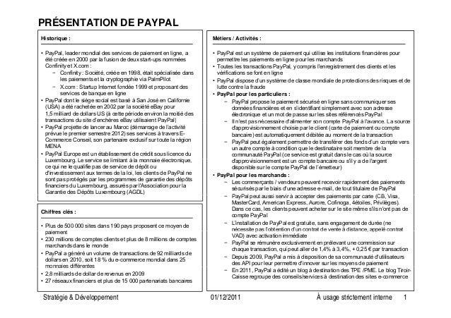 PRÉSENTATION DE PAYPAL Historique : Métiers / Activités : • PayPal, leader mondial des services de paiement en ligne, a ét...