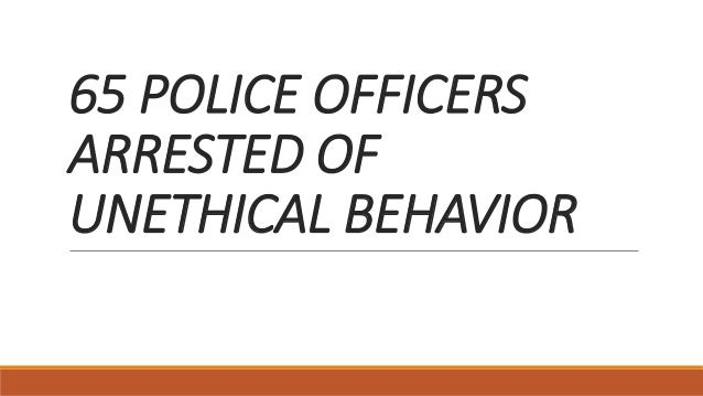 unethical behavior of police brutality Unethical police lauren siebert cja police misconduct is a broad term used to describe police corruption and police brutality the price of unethical behavior.