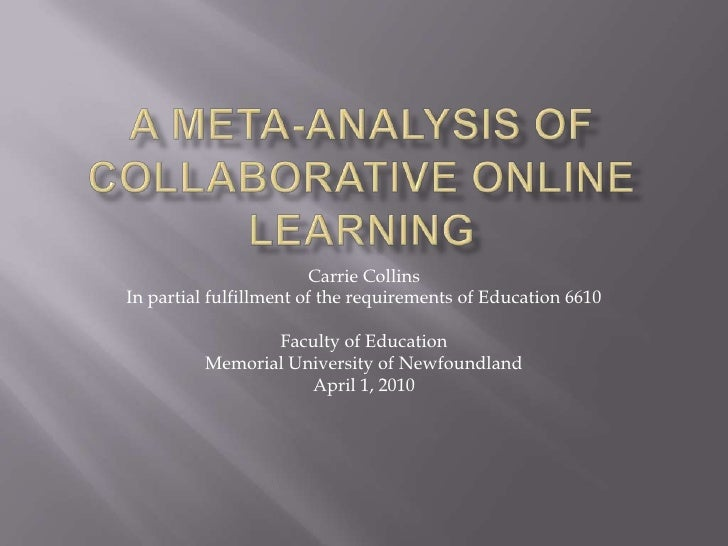 A Meta-Analysis ofCollaborative Online Learning<br />Carrie Collins<br />In partial fulfillment of the requirements of Edu...