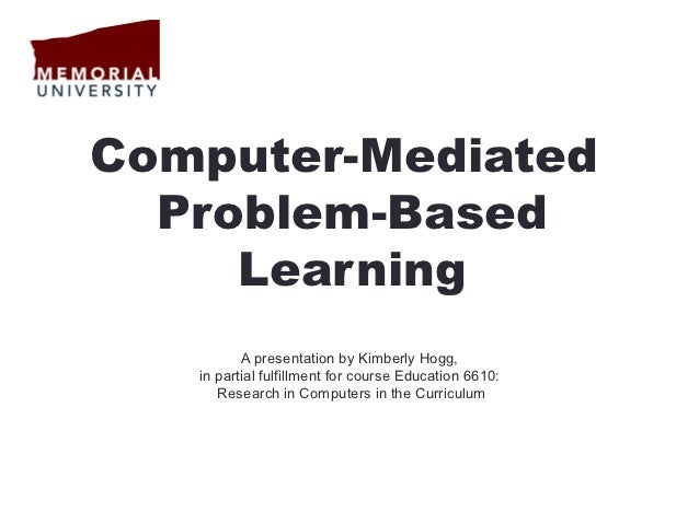 Computer-Mediated  Problem-Based     Learning          A presentation by Kimberly Hogg,   in partial fulfillment for cours...