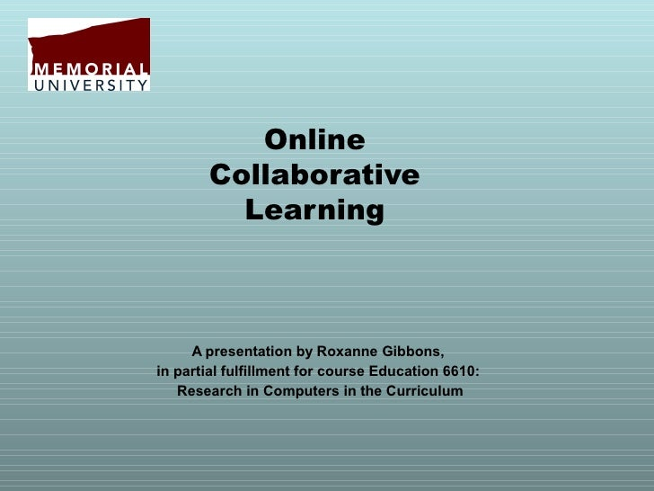 Online       Collaborative         Learning     A presentation by Roxanne Gibbons,in partial fulfillment for course Educat...