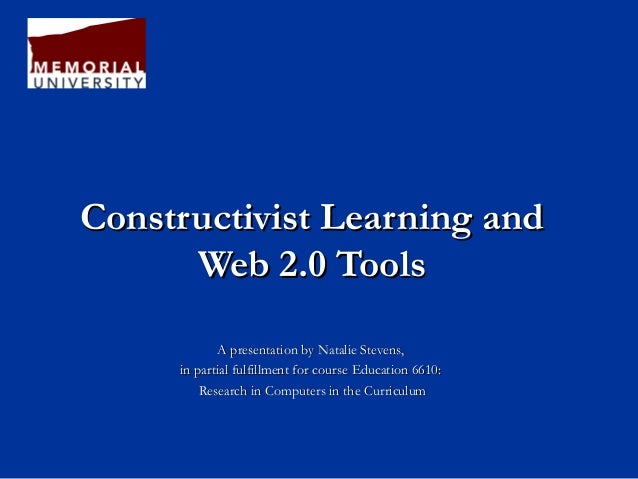 Constructivist Learning andConstructivist Learning and Web 2.0 ToolsWeb 2.0 Tools A presentation by Natalie Stevens,A pres...