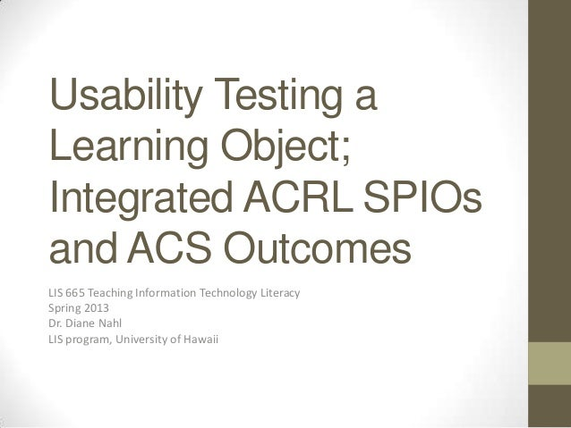 Usability Testing aLearning Object;Integrated ACRL SPIOsand ACS OutcomesLIS 665 Teaching Information Technology LiteracySp...