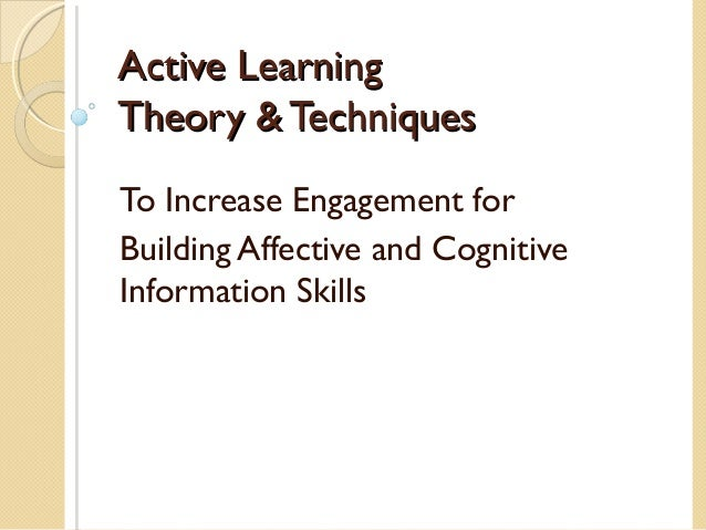 Active LearningTheory & TechniquesTo Increase Engagement forBuilding Affective and CognitiveInformation Skills