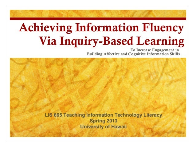 Achieving Information Fluency   Via Inquiry-Based Learning                                             To Increase Engagem...