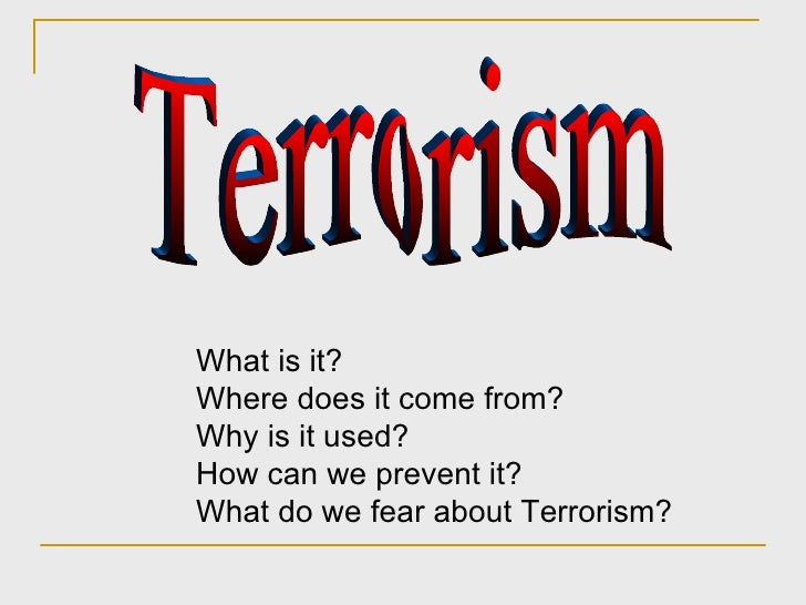 Terrorism What is it? Where does it come from? Why is it used? How can we prevent it? What do we fear about Terrorism?