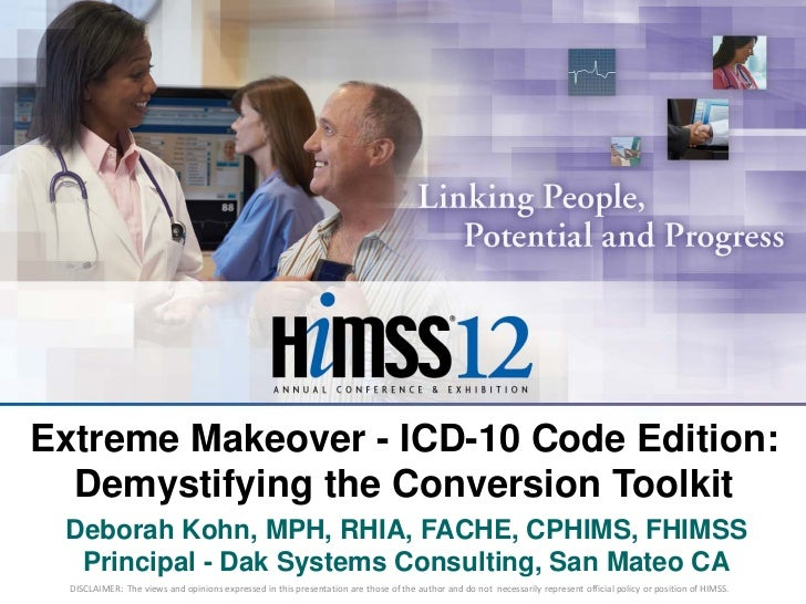 Extreme Makeover - ICD-10 Code Edition:  Demystifying the Conversion Toolkit Deborah Kohn, MPH, RHIA, FACHE, CPHIMS, FHIMS...