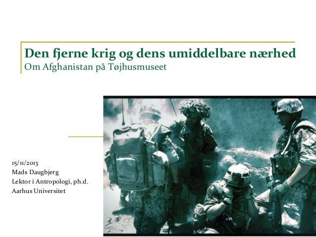 Den fjerne krig og dens umiddelbare nærhed Om Afghanistan på Tøjhusmuseet  15/11/2013 Mads Daugbjerg Lektor i Antropologi,...