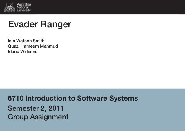 Evader Ranger Iain Watson Smith Quazi Hameem Mahmud Elena Williams  6710 Introduction to Software Systems Semester 2, 2011...