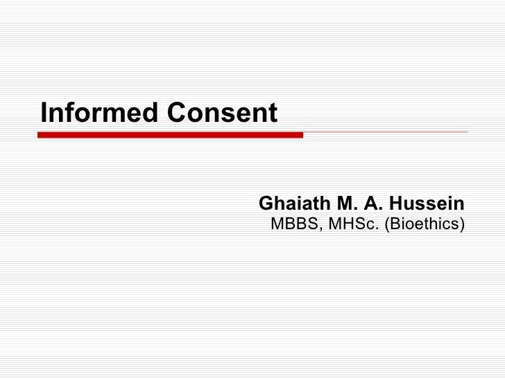 Informed Consent Ghaiath M. A. Hussein MBBS, MHSc. (Bioethics)