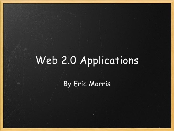 Web 2.0 Applications By Eric Morris