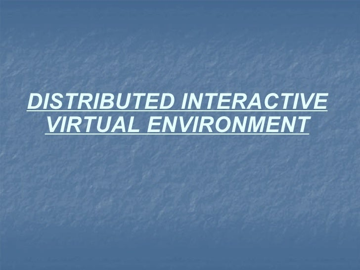 DISTRIBUTED INTERACTIVE VIRTUAL ENVIRONMENT