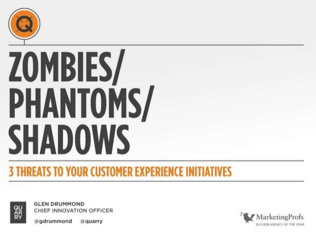 ZOMBIES/ PHANTOMS/ SHADOWS 3 THREATS TO YOUR CUSTOMER EXPERIENCE INITIATIVES @gdrummond @quarry GLEN DRUMMOND CHIEF INNOVA...