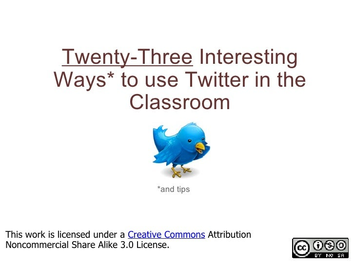Twenty-Three  Interesting Ways* to use Twitter in the Classroom *and tips This work is licensed under a  Creative Commons ...