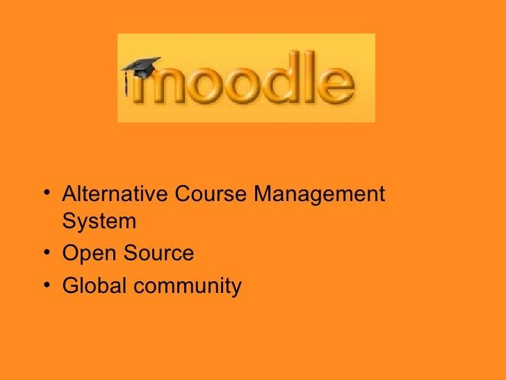<ul><li>Alternative Course Management System  </li></ul><ul><li>Open Source </li></ul><ul><li>Global community </li></ul>