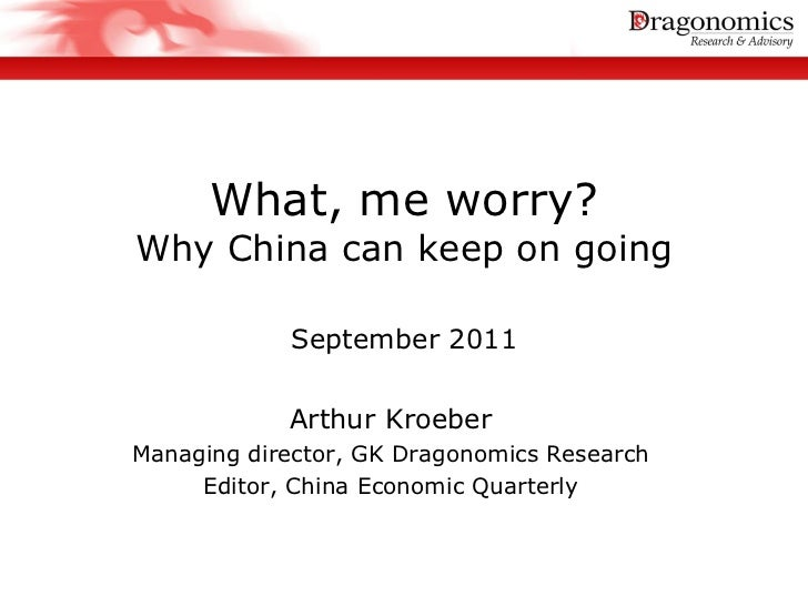 What, me worry?Why China can keep on going            September 2011            Arthur KroeberManaging director, GK Dragon...