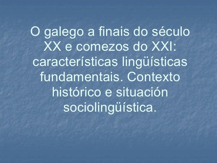 O galego a finais do século XX e comezos do XXI: características lingüísticas fundamentais. Contexto histórico e situación...