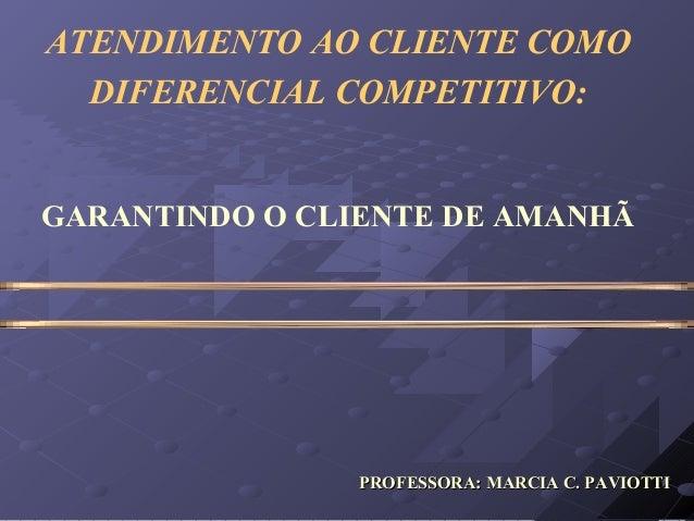 ATENDIMENTO AO CLIENTE COMODIFERENCIAL COMPETITIVO:GARANTINDO O CLIENTE DE AMANHÃPROFESSORA: MARCIA C. PAVIOTTIPROFESSORA:...