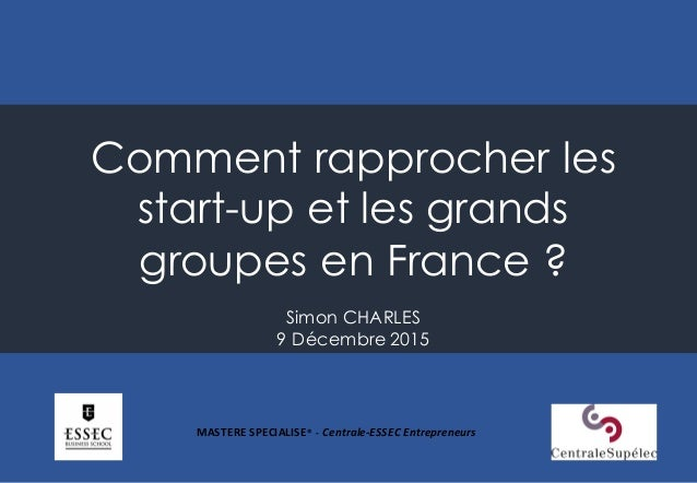 Comment rapprocher les start-up et les grands groupes en France ? Simon CHARLES 9 Décembre 2015 MASTERE  SPECIALISE®  ...