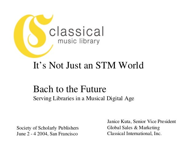 It's Not Just an STM World        Bach to the Future        Serving Libraries in a Musical Digital Age                    ...