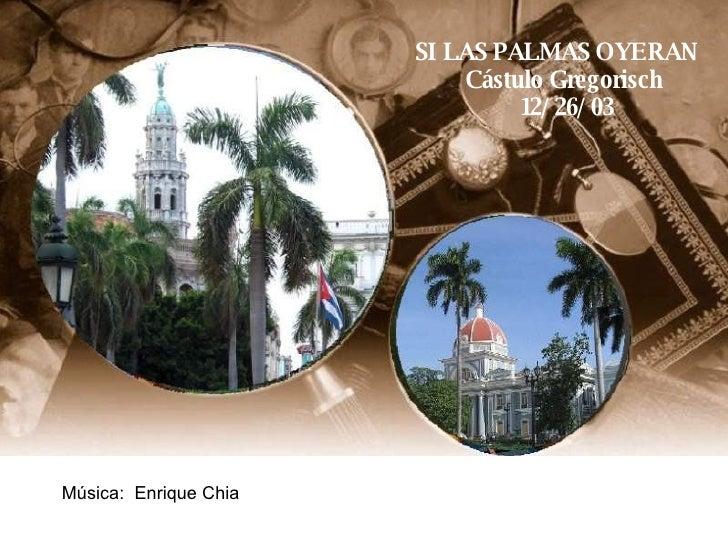 SI LAS PALMAS OYERAN Cástulo Gregorisch 12/26/03 Música:  Enrique Chia