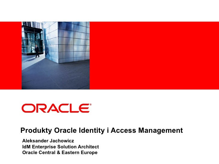 Produkty Oracle  Identity  i  Access Management Aleksander Jachowicz IdM Enterprise Solution Architect Oracle Central & Ea...