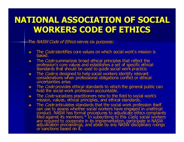 social work code of ethics The nasw code of ethics is intended to serve as a guide to the everyday professional conduct of social workers this code includes four sections the first, preamble, summarizes the social work profession's mission and core values.