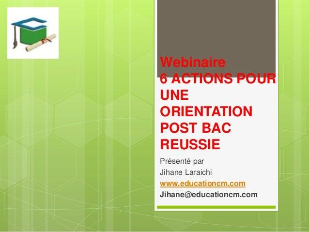Webinaire 6 ACTIONS POUR UNE ORIENTATION POST BAC REUSSIE Présenté par Jihane Laraichi www.educationcm.com Jihane@educatio...