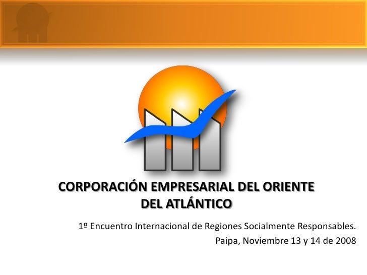 CORPORACIÓN EMPRESARIAL DEL ORIENTE           DEL ATLÁNTICO   1º Encuentro Internacional de Regiones Socialmente Responsab...