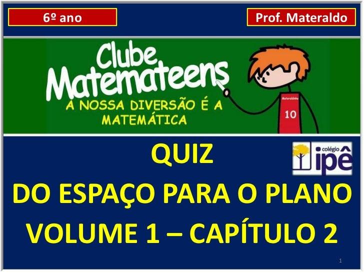 6º ano       Prof. Materaldo         QUIZDO ESPAÇO PARA O PLANO VOLUME 1 – CAPÍTULO 2                            1