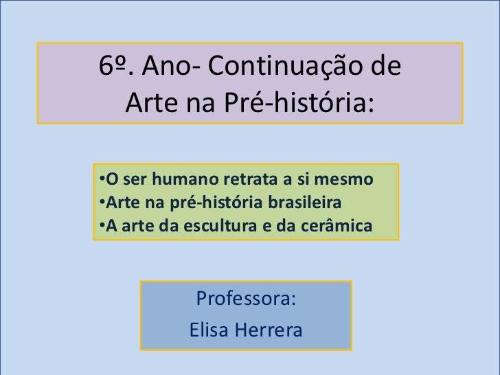 6º. Ano- Continuação de  Arte na Pré-história:•O ser humano retrata a si mesmo•Arte na pré-história brasileira•A arte da e...