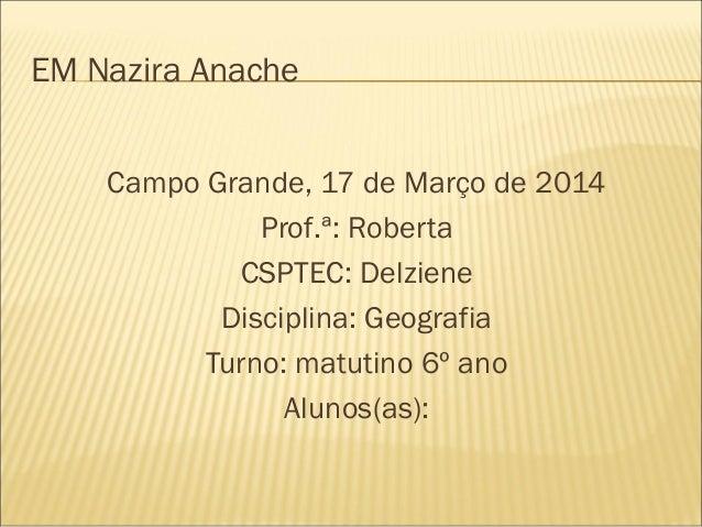 EM Nazira Anache Campo Grande, 17 de Março de 2014 Prof.ª: Roberta CSPTEC: Delziene Disciplina: Geografia Turno: matutino ...